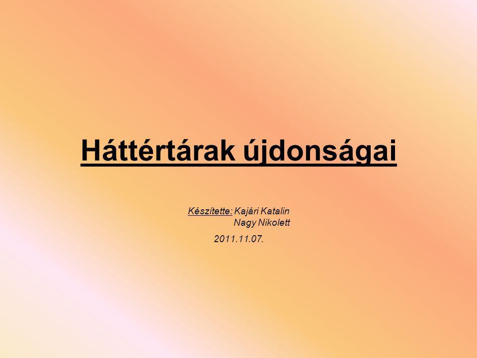 Háttértárak újdonságai Készítette: Kajári Katalin Nagy Nikolett 2011.11.07.