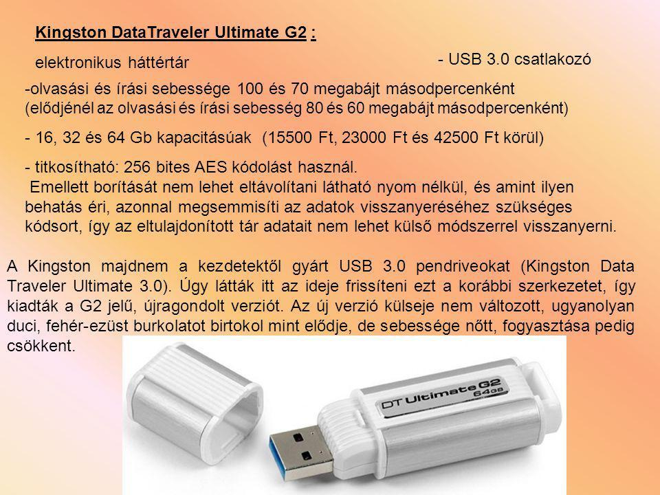 Kingston DataTraveler Ultimate G2 : -olvasási és írási sebessége 100 és 70 megabájt másodpercenként (elődjénél az olvasási és írási sebesség 80 és 60 megabájt másodpercenként) - 16, 32 és 64 Gb kapacitásúak (15500 Ft, 23000 Ft és 42500 Ft körül) - titkosítható: 256 bites AES kódolást használ.