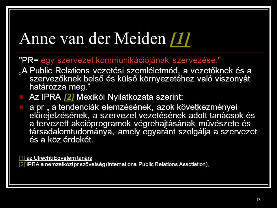 """13 Anne van der Meiden [1][1] PR= egy szervezet kommunikációjának szervezése. """"A Public Relations vezetési szemléletmód, a vezetőknek és a szervezőknek belső és külső környezetéhez való viszonyát határozza meg. Az IPRA [2] Mexikói Nyilatkozata szerint:[2] a pr """" a tendenciák elemzésének, azok következményei előrejelzésének, a szervezet vezetésének adott tanácsok és a tervezett akcióprogramok végrehajtásának művészete és társadalomtudománya, amely egyaránt szolgálja a szervezet és a köz érdekét."""