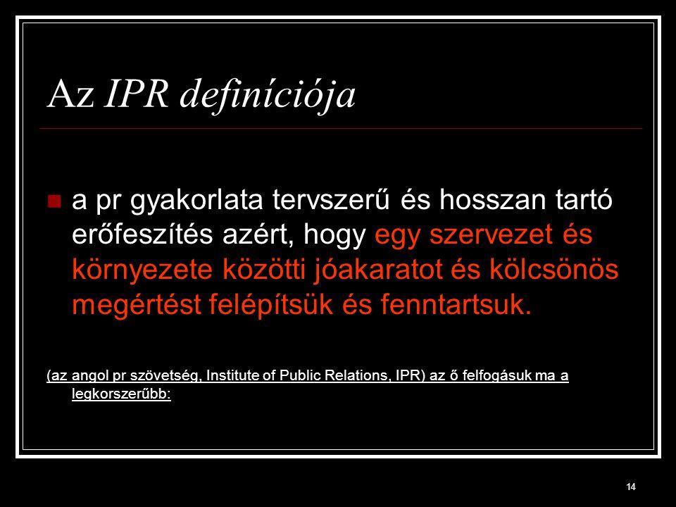 14 Az IPR definíciója a pr gyakorlata tervszerű és hosszan tartó erőfeszítés azért, hogy egy szervezet és környezete közötti jóakaratot és kölcsönös megértést felépítsük és fenntartsuk.