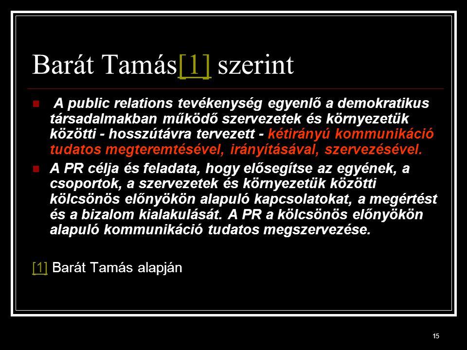 15 Barát Tamás[1] szerint[1] A public relations tevékenység egyenlő a demokratikus társadalmakban működő szervezetek és környezetük közötti - hosszútá