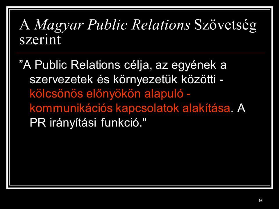 """16 A Magyar Public Relations Szövetség szerint """"A Public Relations célja, az egyének a szervezetek és környezetük közötti - kölcsönös előnyökön alapul"""
