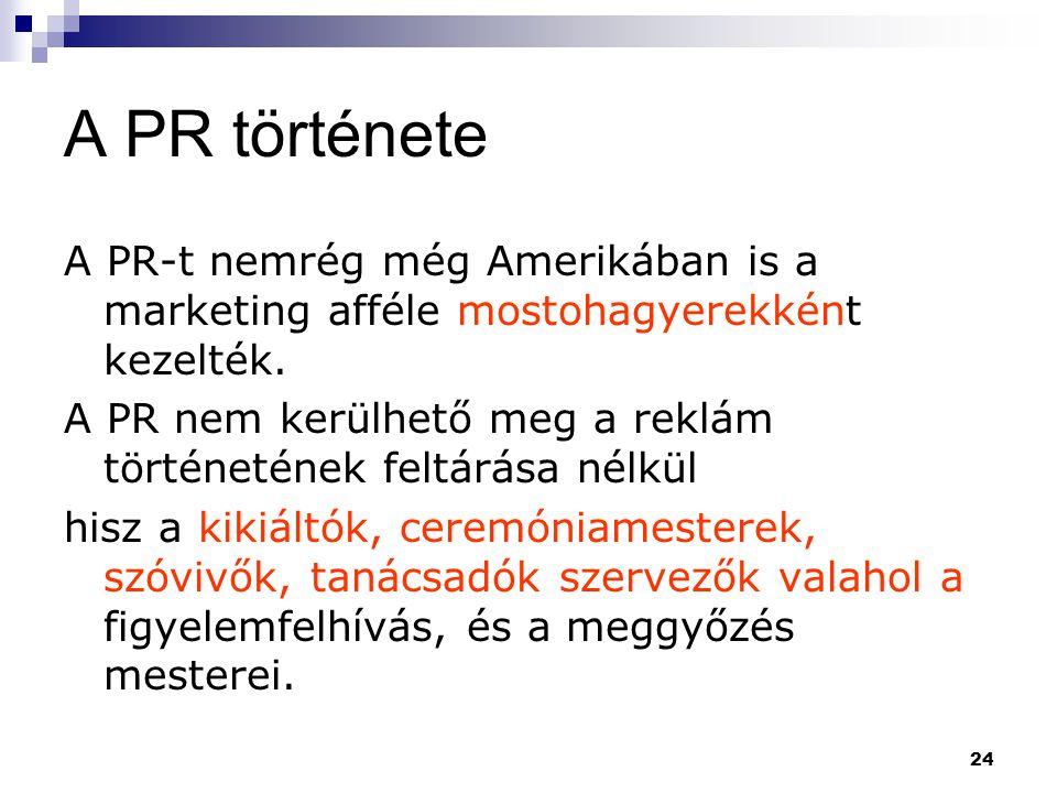 24 A PR története A PR-t nemrég még Amerikában is a marketing afféle mostohagyerekként kezelték. A PR nem kerülhető meg a reklám történetének feltárás