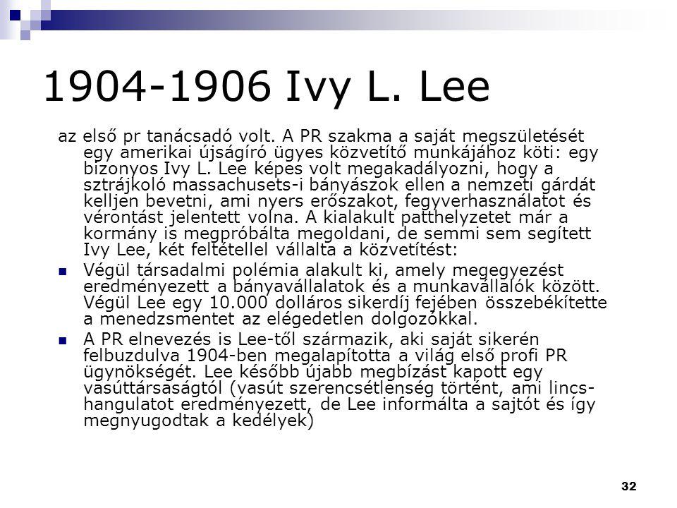 32 1904-1906 Ivy L. Lee az első pr tanácsadó volt. A PR szakma a saját megszületését egy amerikai újságíró ügyes közvetítő munkájához köti: egy bizony
