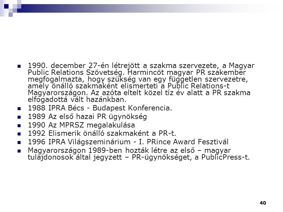 40 1990. december 27-én létrejött a szakma szervezete, a Magyar Public Relations Szövetség. Harmincöt magyar PR szakember megfogalmazta, hogy szükség