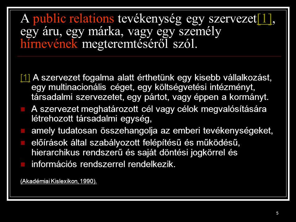 16 A Magyar Public Relations Szövetség szerint A Public Relations célja, az egyének a szervezetek és környezetük közötti - kölcsönös előnyökön alapuló - kommunikációs kapcsolatok alakítása.