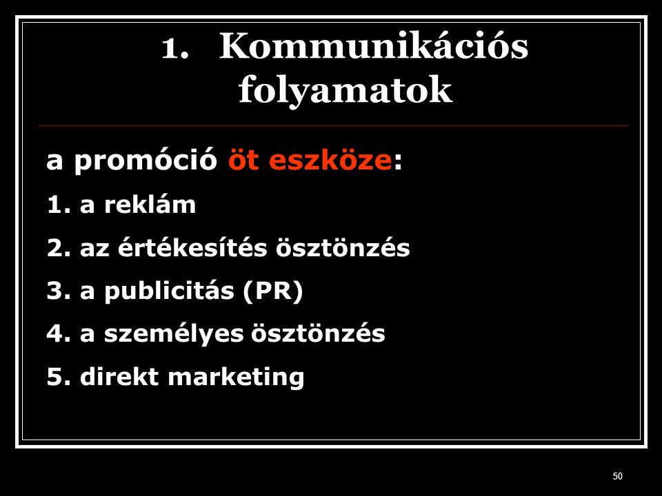 50 1. Kommunikációs folyamatok a promóció öt eszköze: 1. a reklám 2. az értékesítés ösztönzés 3. a publicitás (PR) 4. a személyes ösztönzés 5. direkt
