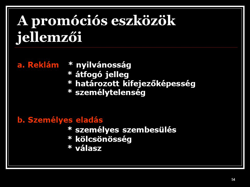 54 a. Reklám * nyilvánosság * átfogó jelleg * határozott kifejezőképesség * személytelenség b. Személyes eladás * személyes szembesülés * kölcsönösség