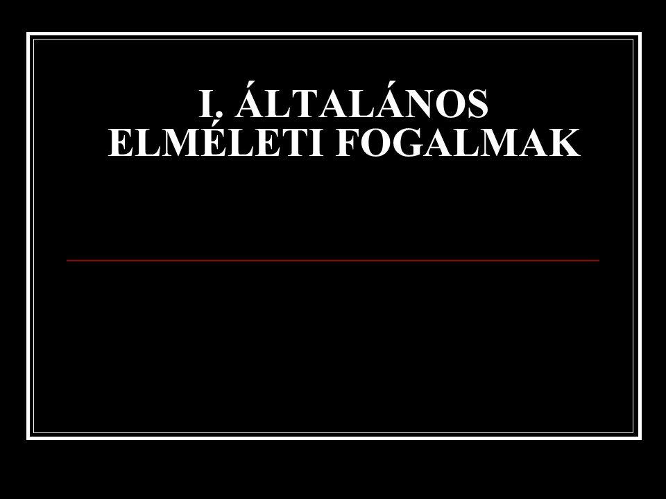 I. ÁLTALÁNOS ELMÉLETI FOGALMAK
