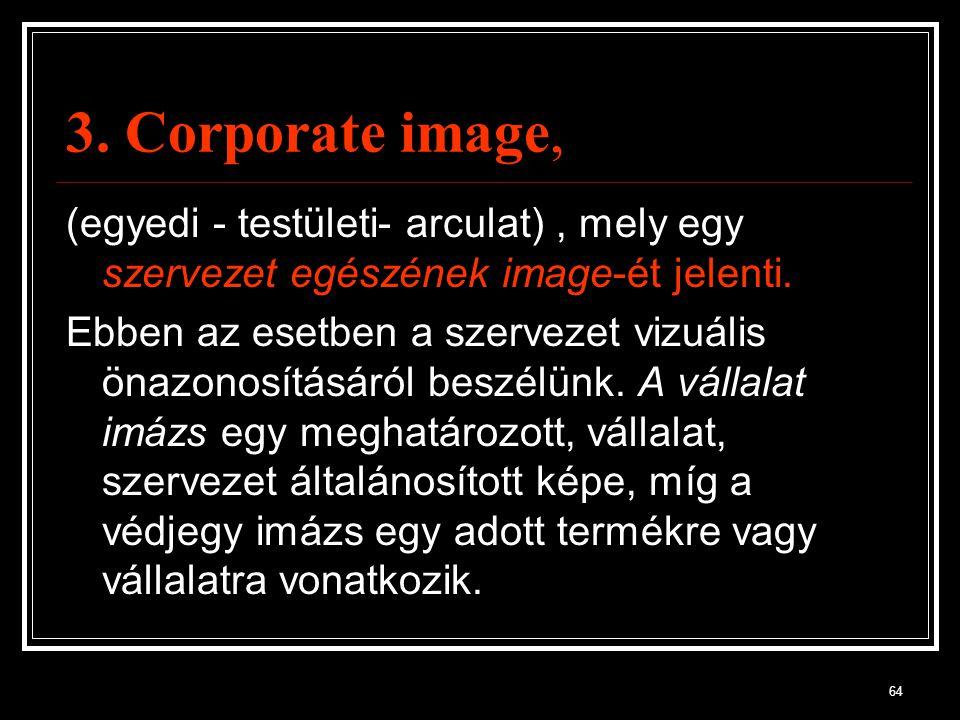 64 3. Corporate image, (egyedi - testületi- arculat), mely egy szervezet egészének image-ét jelenti. Ebben az esetben a szervezet vizuális önazonosítá