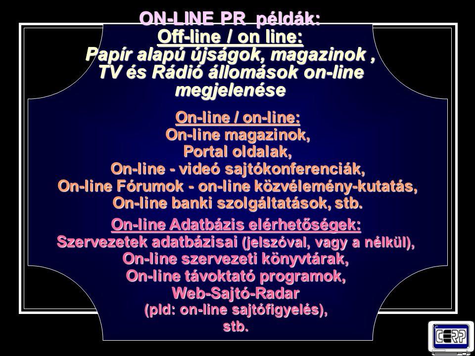 ON-LINE PR példák: Off-line / on line: Papír alapú újságok, magazinok, TV és Rádió állomások on-line megjelenése On-line / on-line: On-line magazinok, Portal oldalak, On-line - videó sajtókonferenciák, On-line Fórumok - on-line közvélemény-kutatás, On-line banki szolgáltatások, stb.