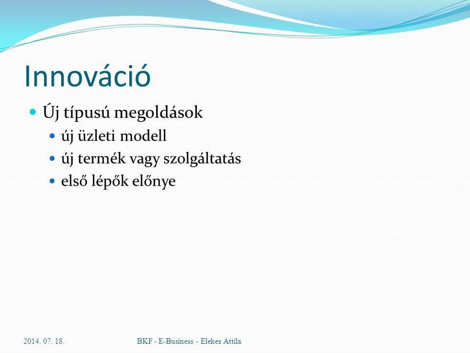 Innováció Új típusú megoldások új üzleti modell új termék vagy szolgáltatás első lépők előnye 2014. 07. 18.BKF - E-Business - Elekes Attila