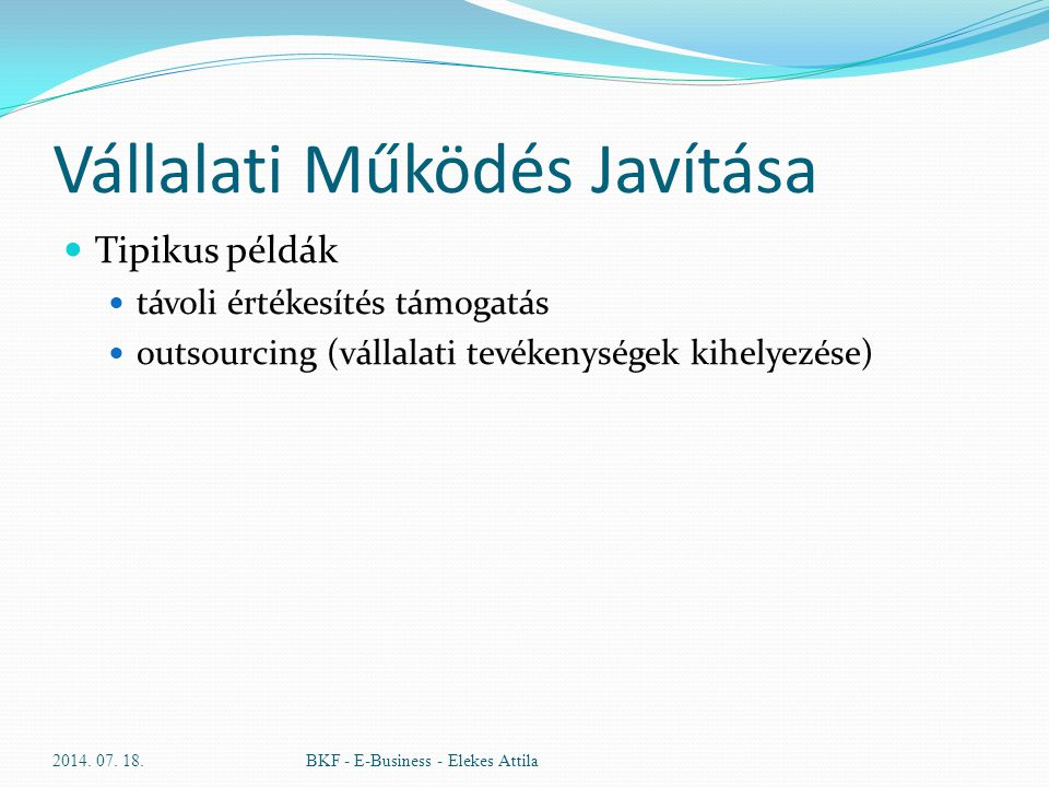 Vállalati Működés Javítása Tipikus példák távoli értékesítés támogatás outsourcing (vállalati tevékenységek kihelyezése) 2014. 07. 18.BKF - E-Business