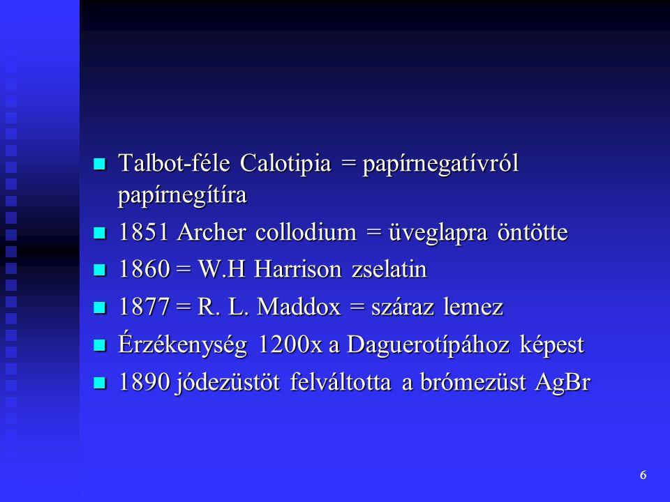 6 Talbot-féle Calotipia = papírnegatívról papírnegítíra Talbot-féle Calotipia = papírnegatívról papírnegítíra 1851 Archer collodium = üveglapra öntötte 1851 Archer collodium = üveglapra öntötte 1860 = W.H Harrison zselatin 1860 = W.H Harrison zselatin 1877 = R.