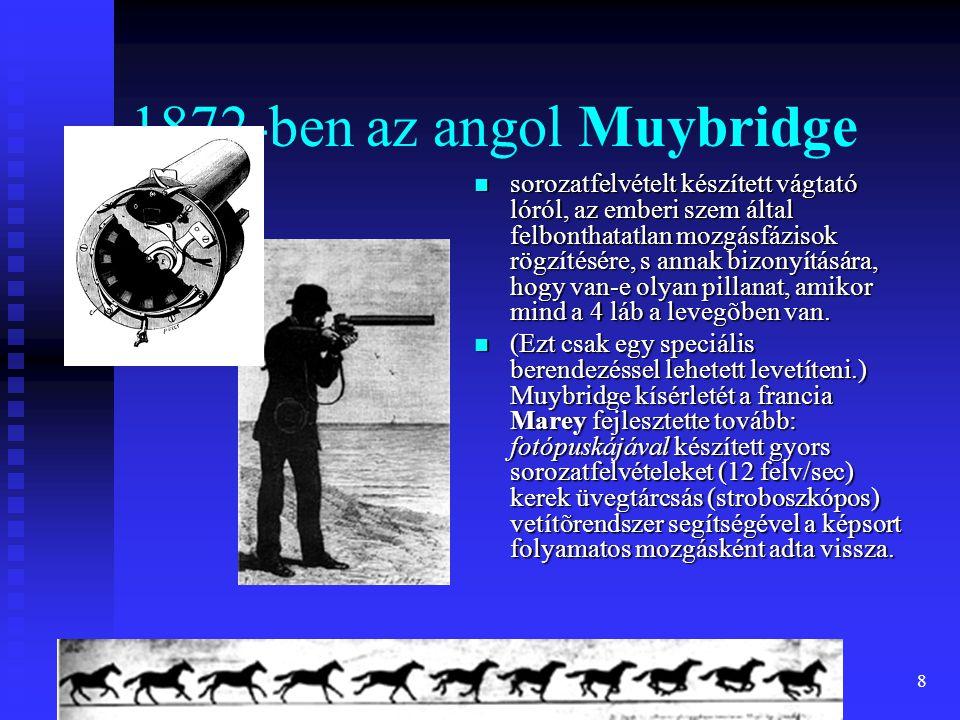 8 1872-ben az angol Muybridge sorozatfelvételt készített vágtató lóról, az emberi szem által felbonthatatlan mozgásfázisok rögzítésére, s annak bizonyítására, hogy van-e olyan pillanat, amikor mind a 4 láb a levegõben van.