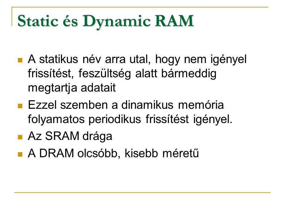 Static és Dynamic RAM A statikus név arra utal, hogy nem igényel frissítést, feszültség alatt bármeddig megtartja adatait Ezzel szemben a dinamikus me