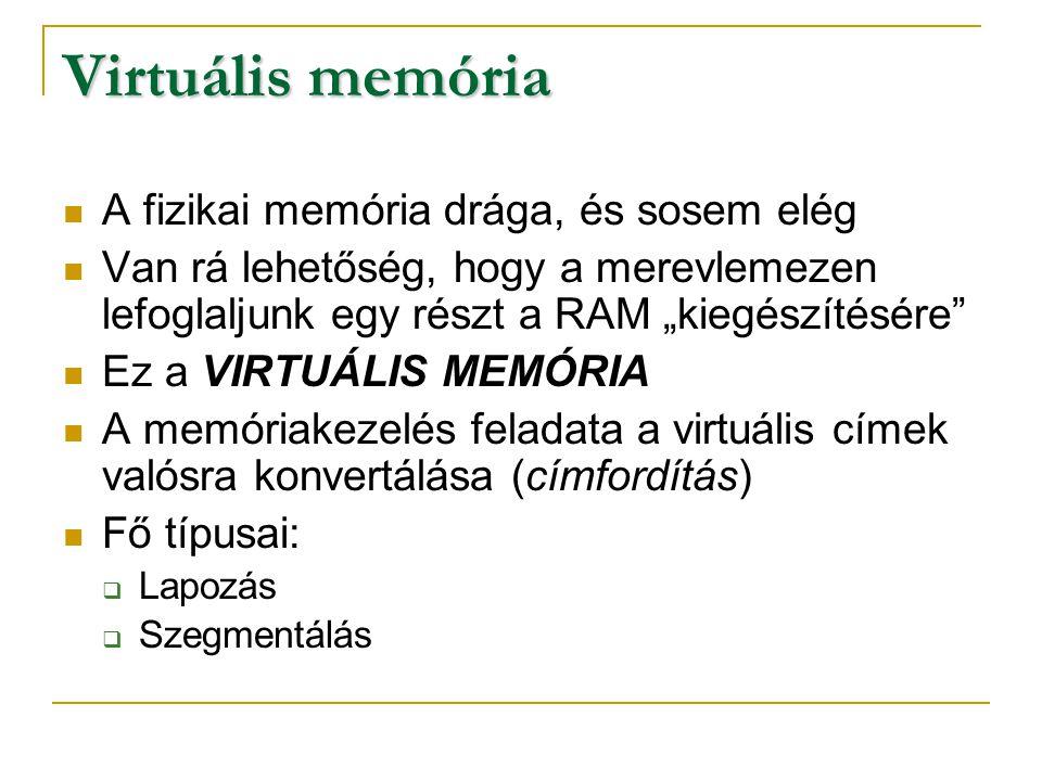 Virtuális memória - Lapozás A program és a memória is egyenlő méretű darabokra van tördelve Gazdaságtalan, mert a kisméretű adatok is nagy darabokra van tördelve Így nem használható ki a teljes lapméret Beállítása Windows XP alatt:  Start menü -> Vezérlőpult -> Rendszer -> Speciális fül -> Teljesítmény beállítások ->Speciális fül -> Virtuális memória módosítása  Adjunk meg a fizikai memória kb.