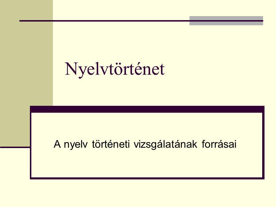 Nyelvtörténet A nyelv történeti vizsgálatának forrásai