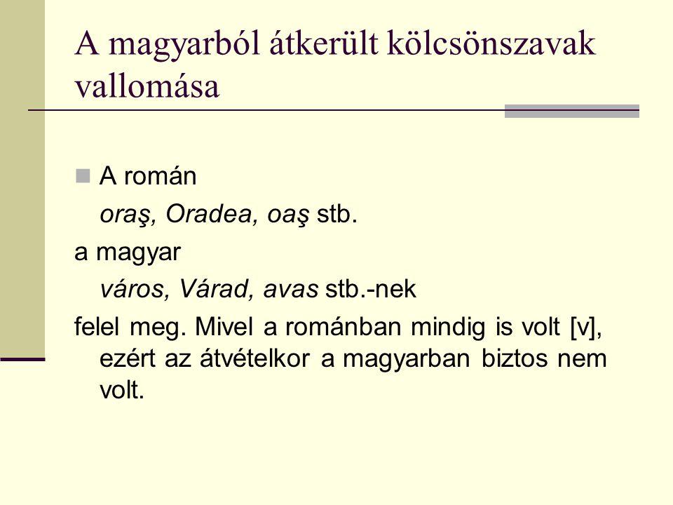 A magyarból átkerült kölcsönszavak vallomása A román oraş, Oradea, oaş stb. a magyar város, Várad, avas stb.-nek felel meg. Mivel a románban mindig is