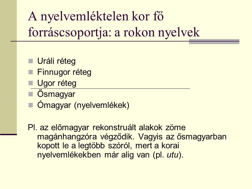 A nyelvemléktelen kor fő forráscsoportja: a rokon nyelvek Uráli réteg Finnugor réteg Ugor réteg Ősmagyar Ómagyar (nyelvemlékek) Pl. az előmagyar rekon