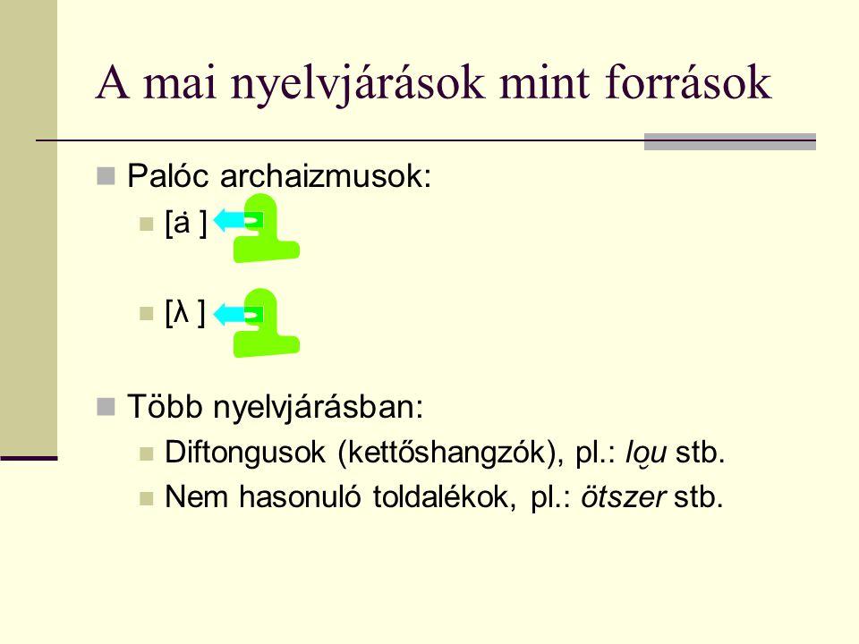 A mai nyelvjárások mint források Palóc archaizmusok: [a ̇ ] [λ ] Több nyelvjárásban: Diftongusok (kettőshangzók), pl.: lo ̮ u stb. Nem hasonuló toldal