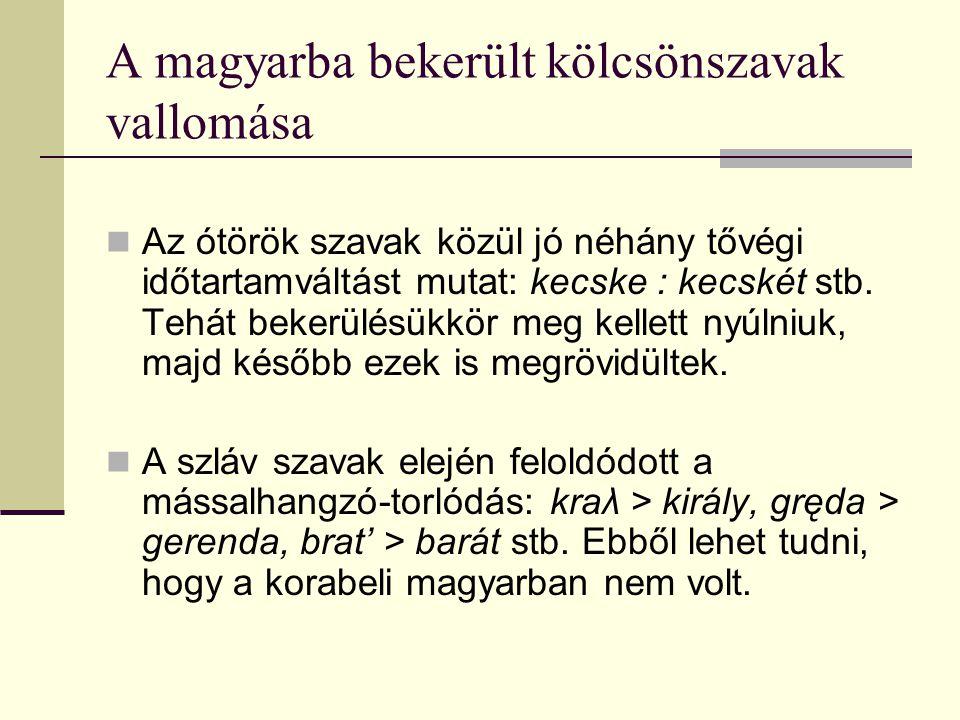 A magyarba bekerült kölcsönszavak vallomása Az ótörök szavak közül jó néhány tővégi időtartamváltást mutat: kecske : kecskét stb. Tehát bekerülésükkör