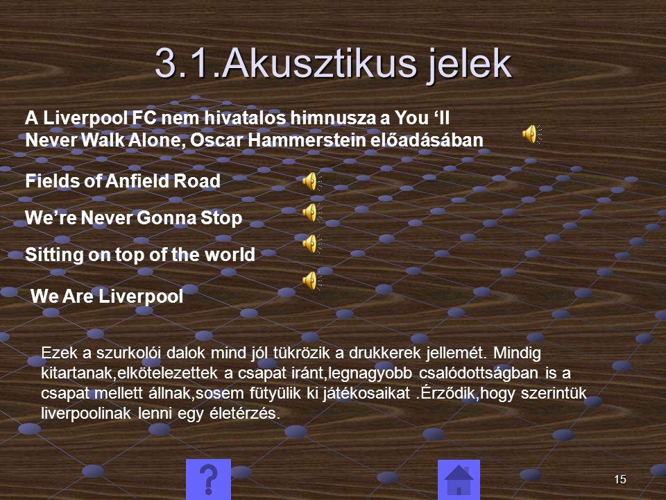 15 3.1.Akusztikus jelek A Liverpool FC nem hivatalos himnusza a You 'll Never Walk Alone, Oscar Hammerstein előadásában Fields of Anfield Road We're Never Gonna Stop Sitting on top of the world We Are Liverpool Ezek a szurkolói dalok mind jól tükrözik a drukkerek jellemét.