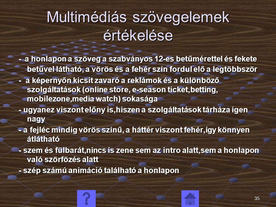 35 Multimédiás szövegelemek értékelése - a honlapon a szöveg a szabványos 12-es betűmérettel és fekete betűvel látható, a vörös és a fehér szín fordul elő a legtöbbször - a honlapon a szöveg a szabványos 12-es betűmérettel és fekete betűvel látható, a vörös és a fehér szín fordul elő a legtöbbször - a képernyőn kicsit zavaró a reklámok és a különböző szolgáltatások (online store, e-season ticket,betting, mobilezone,media watch) sokasága - a képernyőn kicsit zavaró a reklámok és a különböző szolgáltatások (online store, e-season ticket,betting, mobilezone,media watch) sokasága - ugyanez viszont előny is,hiszen a szolgáltatások tárháza igen nagy - ugyanez viszont előny is,hiszen a szolgáltatások tárháza igen nagy - a fejléc mindig vörös színű, a háttér viszont fehér,így könnyen átlátható - a fejléc mindig vörös színű, a háttér viszont fehér,így könnyen átlátható - szem és fülbarát,nincs is zene sem az intro alatt,sem a honlapon való szörfözés alatt - szem és fülbarát,nincs is zene sem az intro alatt,sem a honlapon való szörfözés alatt - szép számú animáció található a honlapon - szép számú animáció található a honlapon