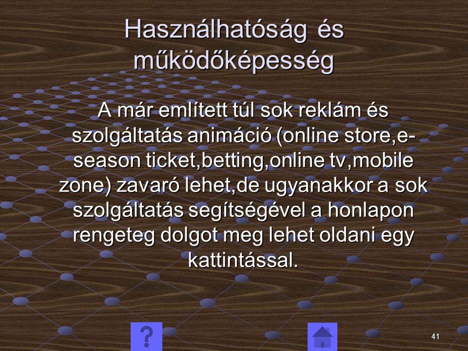 41 Használhatóság és működőképesség A már említett túl sok reklám és szolgáltatás animáció (online store,e- season ticket,betting,online tv,mobile zone) zavaró lehet,de ugyanakkor a sok szolgáltatás segítségével a honlapon rengeteg dolgot meg lehet oldani egy kattintással.
