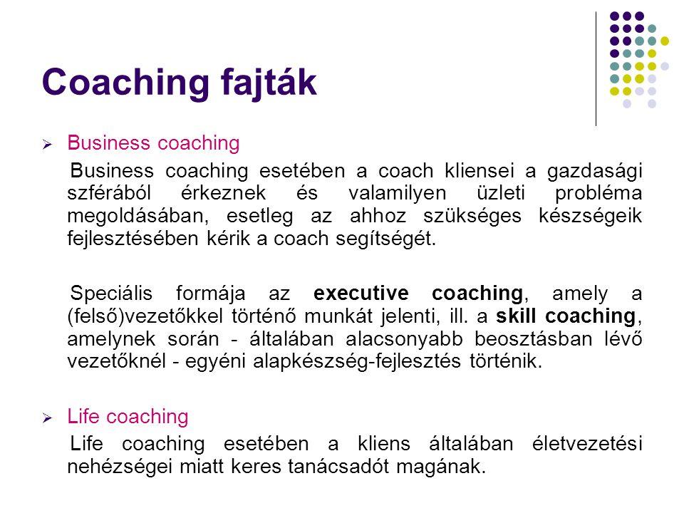 Coaching fajták  Business coaching Business coaching esetében a coach kliensei a gazdasági szférából érkeznek és valamilyen üzleti probléma megoldásá