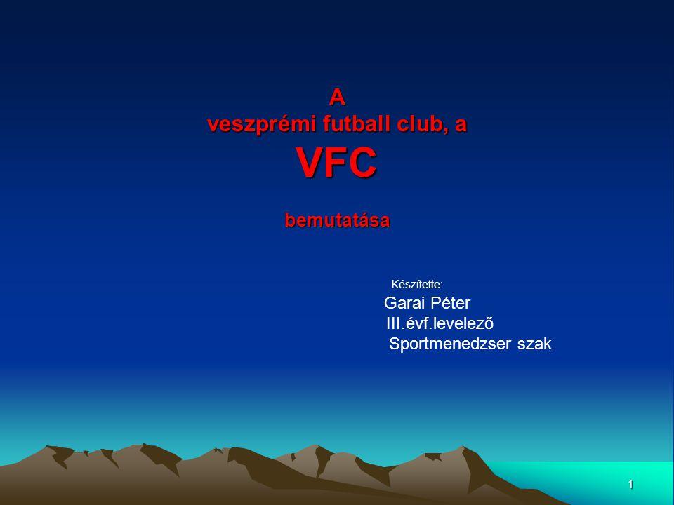 1 A veszprémi futball club, a VFC bemutatása Készítette: Garai Péter III.évf.levelező Sportmenedzser szak