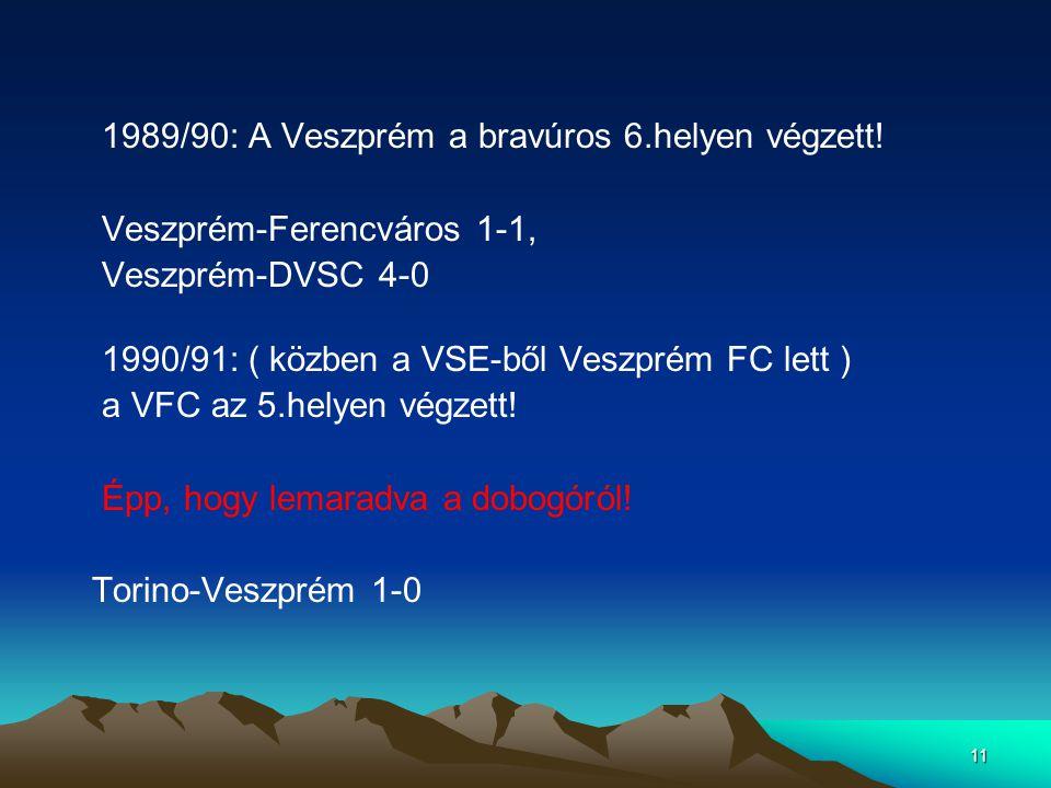 11 1989/90: A Veszprém a bravúros 6.helyen végzett! Veszprém-Ferencváros 1-1, Veszprém-DVSC 4-0 1990/91: ( közben a VSE-ből Veszprém FC lett ) a VFC a