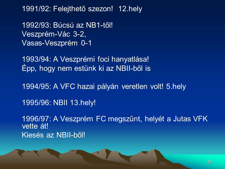 13 1991/92: Felejthető szezon! 12.hely 1992/93: Búcsú az NB1-től! Veszprém-Vác 3-2, Vasas-Veszprém 0-1 1993/94: A Veszprémi foci hanyatlása! Épp, hogy