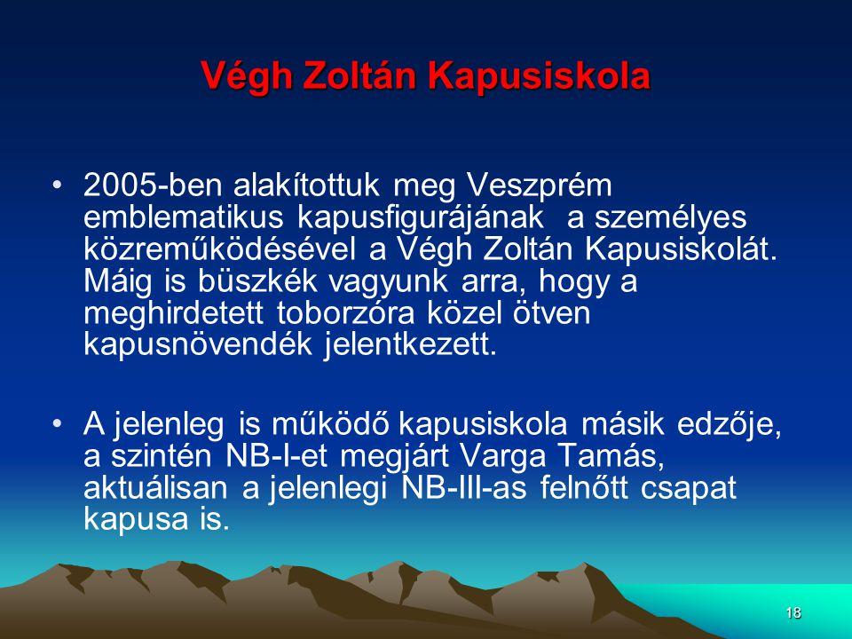 18 Végh Zoltán Kapusiskola 2005-ben alakítottuk meg Veszprém emblematikus kapusfigurájának a személyes közreműködésével a Végh Zoltán Kapusiskolát. Má