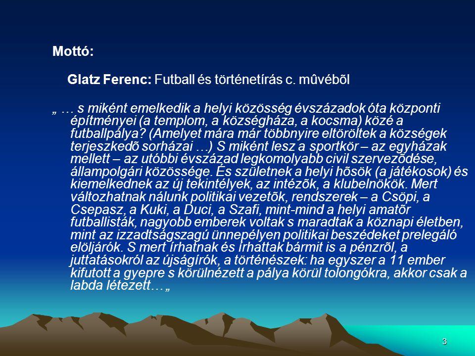 """3 Mottó: Glatz Ferenc: Futball és történetírás c. mûvébõl """" … s miként emelkedik a helyi közösség évszázadok óta központi építményei (a templom, a köz"""