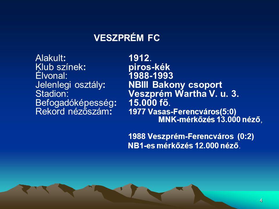 4 VESZPRÉM FC Alakult: 1912. Klub színek: piros-kék Élvonal: 1988-1993 Jelenlegi osztály: NBIII Bakony csoport Stadion: Veszprém Wartha V. u. 3. Befog