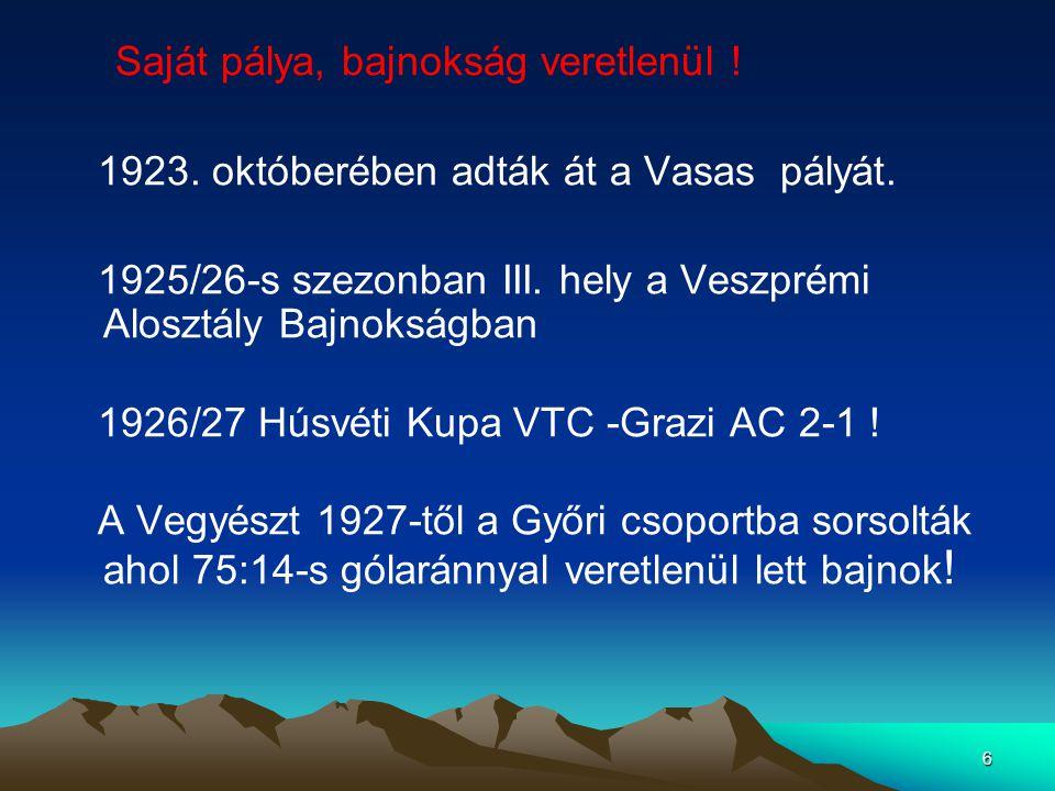 6 Saját pálya, bajnokság veretlenül ! 1923. októberében adták át a Vasas pályát. 1925/26-s szezonban III. hely a Veszprémi Alosztály Bajnokságban 1926