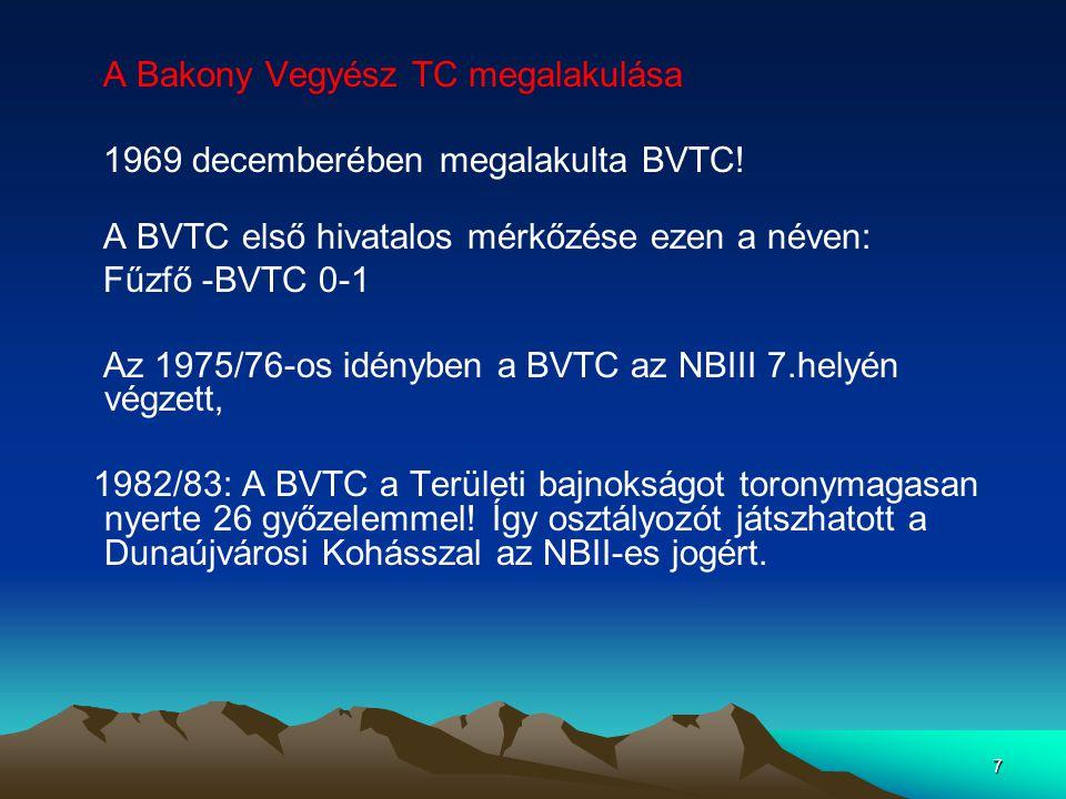 7 A Bakony Vegyész TC megalakulása 1969 decemberében megalakulta BVTC! A BVTC első hivatalos mérkőzése ezen a néven: Fűzfő -BVTC 0-1 Az 1975/76-os idé