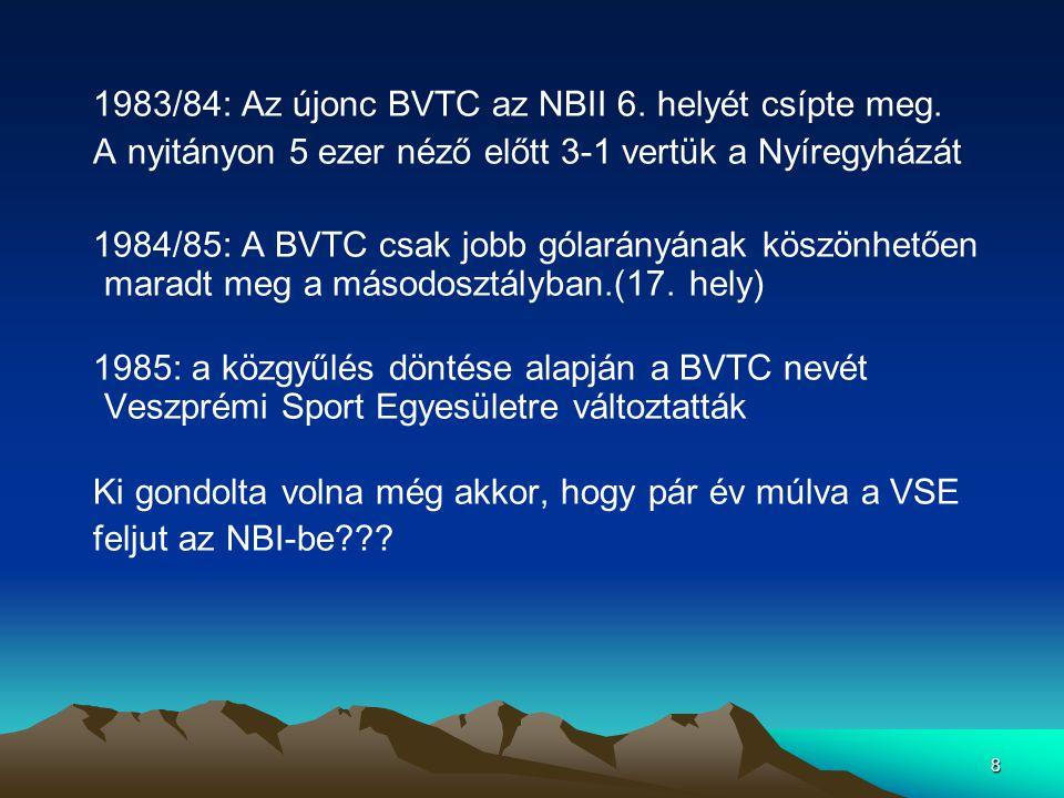 8 1983/84: Az újonc BVTC az NBII 6. helyét csípte meg. A nyitányon 5 ezer néző előtt 3-1 vertük a Nyíregyházát 1984/85: A BVTC csak jobb gólarányának