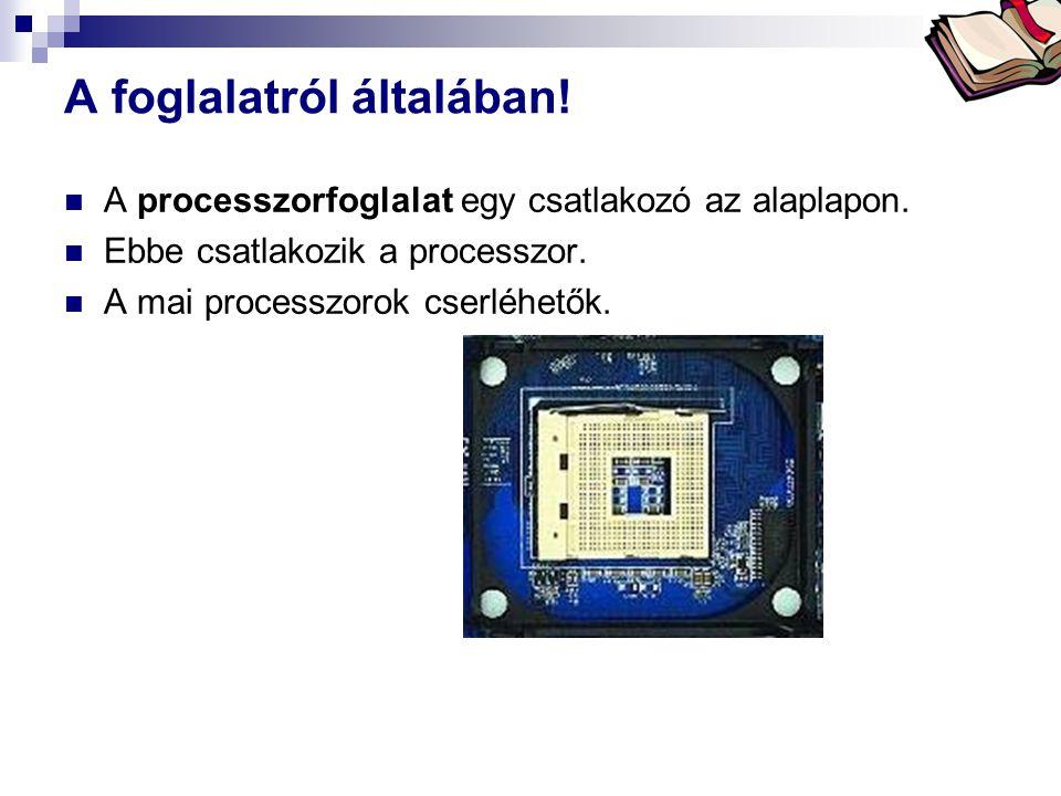 Bóta Laca A foglalatról általában! A processzorfoglalat egy csatlakozó az alaplapon. Ebbe csatlakozik a processzor. A mai processzorok cserléhetők.