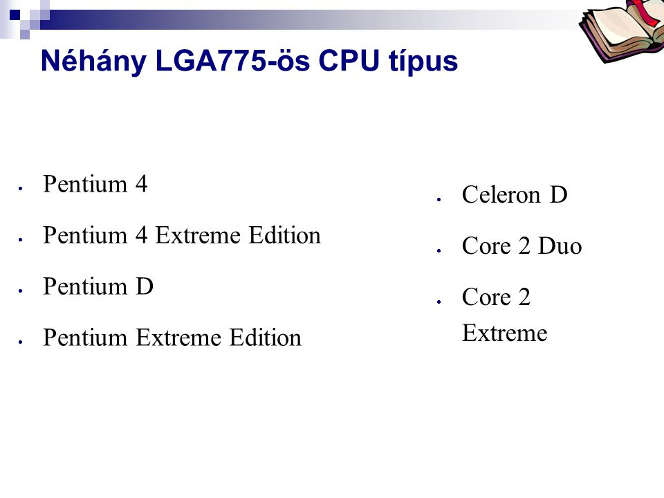 Bóta Laca Néhány LGA775-ös CPU típus  Pentium 4  Pentium 4 Extreme Edition  Pentium D  Pentium Extreme Edition  Celeron D  Core 2 Duo  Core 2 E