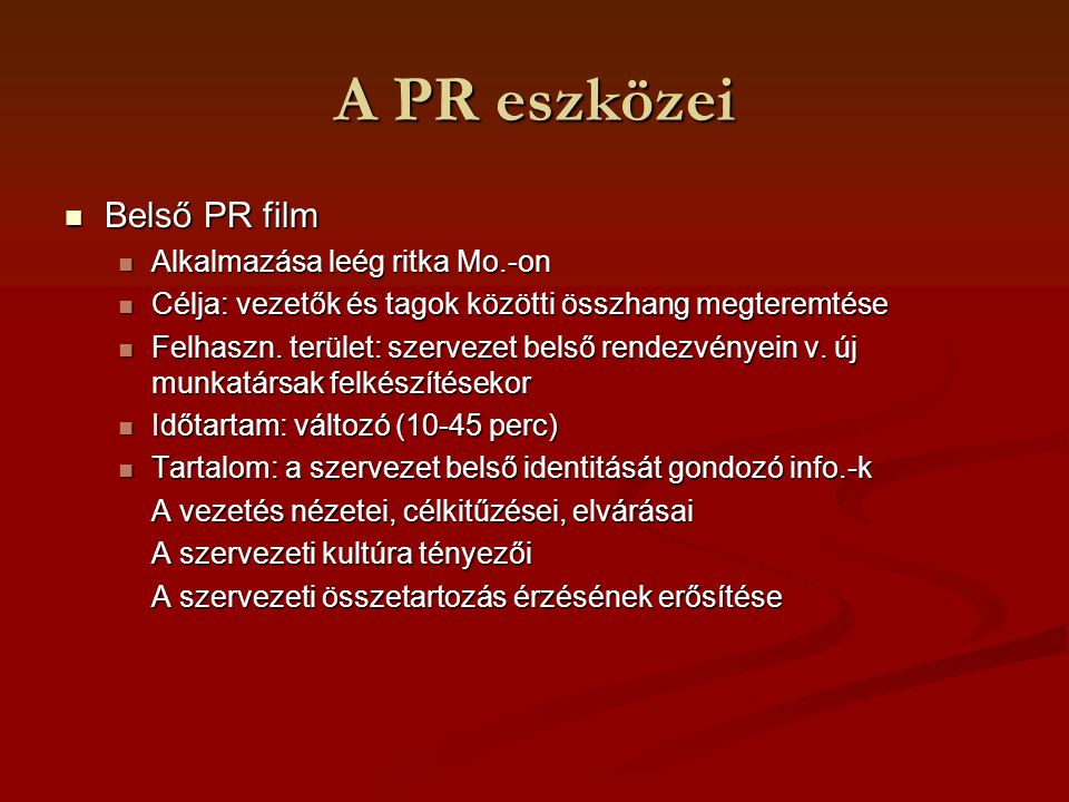 A PR eszközei Image-film Image-film Népszerű, gyakori filmfajta Népszerű, gyakori filmfajta Célja: a szervezet környezeti megítélésnek fejlesztése, image fejlesztés Célja: a szervezet környezeti megítélésnek fejlesztése, image fejlesztés Felhasználási terület: szervezet külső, belső rendezvényein, pályázatoknál Felhasználási terület: szervezet külső, belső rendezvényein, pályázatoknál Időtartama: 10-15 perc Időtartama: 10-15 perc Tartalom: a vállalati arculat összetevőinek bemutatása Tartalom: a vállalati arculat összetevőinek bemutatása Az arculat tartalmi kérdéseit részletezi Ilyen pl.