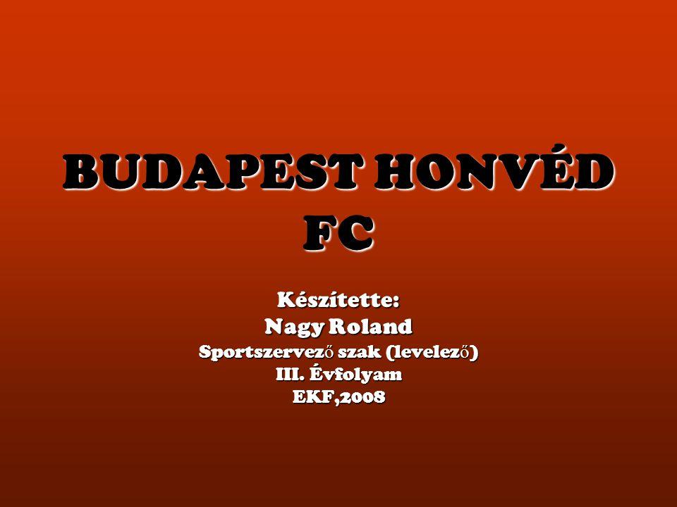 BUDAPEST HONVÉD FC Készítette: Nagy Roland Sportszervez ő szak (levelez ő ) III. Évfolyam EKF,2008