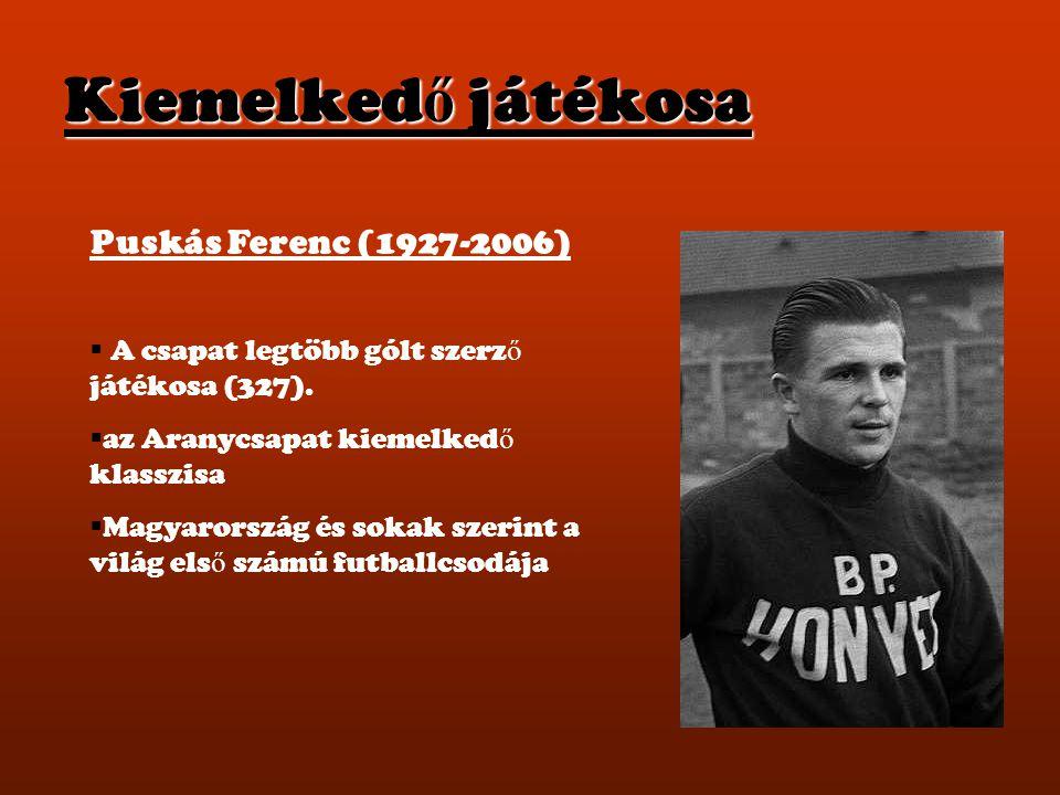 Kiemelked ő játékosa Puskás Ferenc (1927-2006)  A csapat legtöbb gólt szerz ő játékosa (327).  az Aranycsapat kiemelked ő klasszisa  Magyarország é