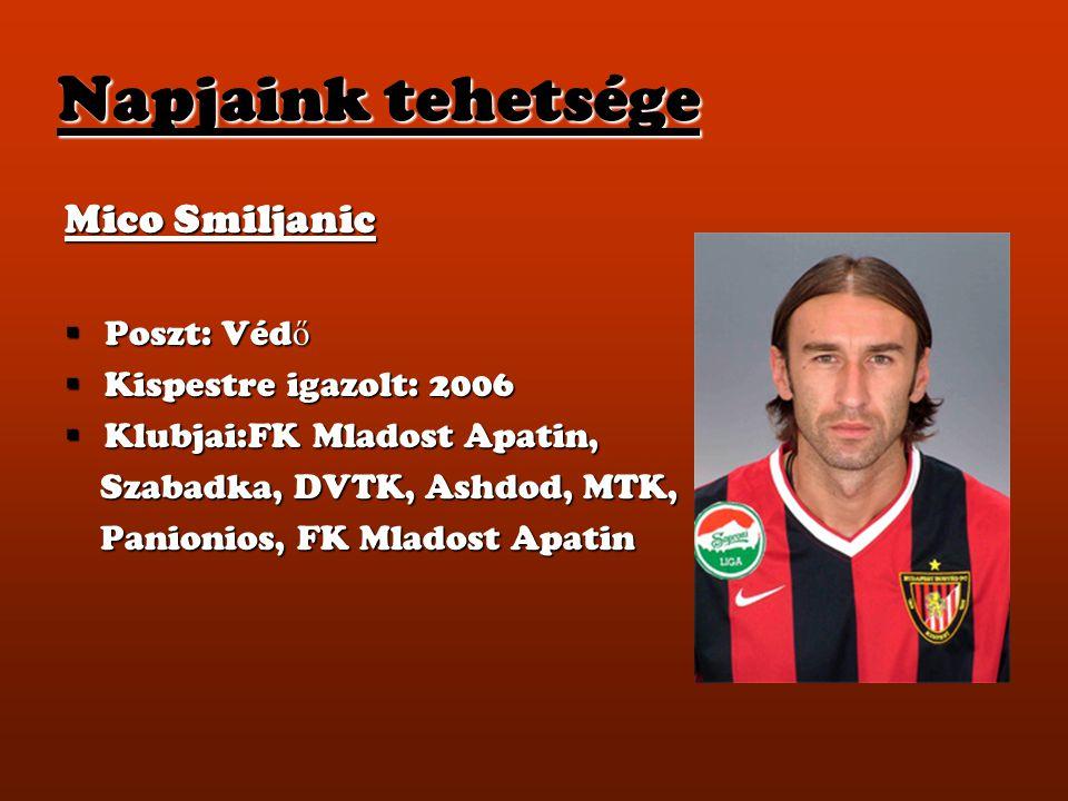 Napjaink tehetsége Mico Smiljanic  Poszt: Véd ő  Kispestre igazolt: 2006  Klubjai:FK Mladost Apatin, Szabadka, DVTK, Ashdod, MTK, Szabadka, DVTK, A
