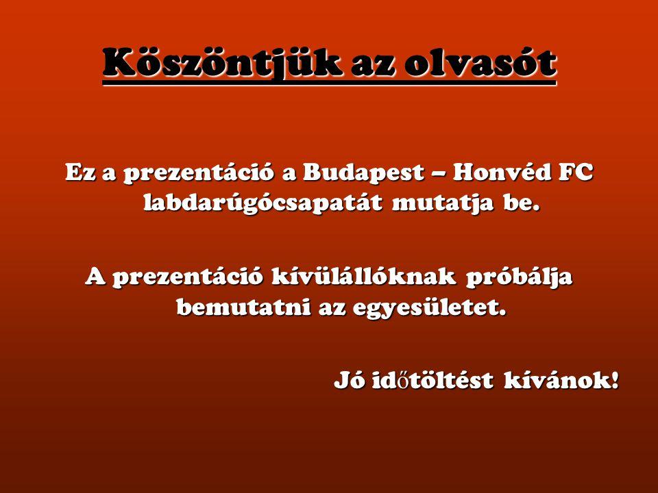 Köszöntjük az olvasót Ez a prezentáció a Budapest – Honvéd FC labdarúgócsapatát mutatja be. A prezentáció kívülállóknak próbálja bemutatni az egyesüle
