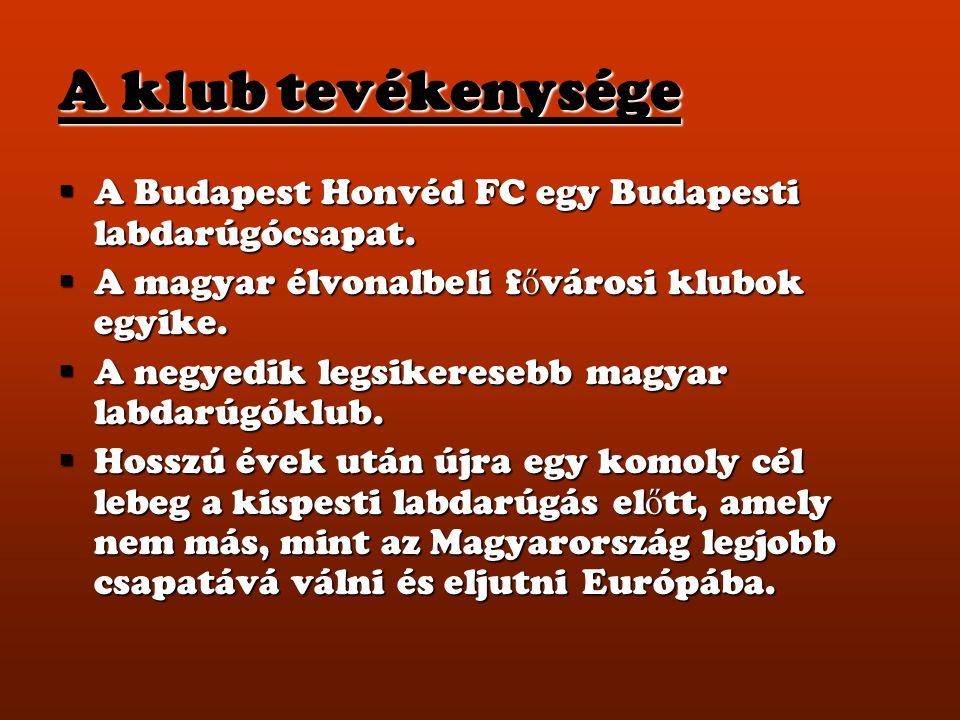 A klub tevékenysége  A Budapest Honvéd FC egy Budapesti labdarúgócsapat.  A magyar élvonalbeli f ő városi klubok egyike.  A negyedik legsikeresebb
