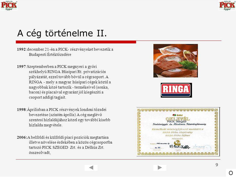 9 A cég történelme II. 1992:december 21-én a PICK- részvényeket bevezetik a Budapesti Értéktőzsdére 1997:Szeptemberben a PICK megnyeri a győri székhel