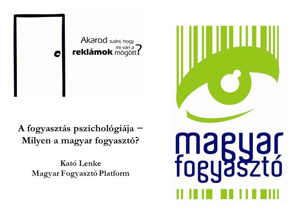 A fogyasztás pszichológiája − Milyen a magyar fogyasztó? Kató Lenke Magyar Fogyasztó Platform