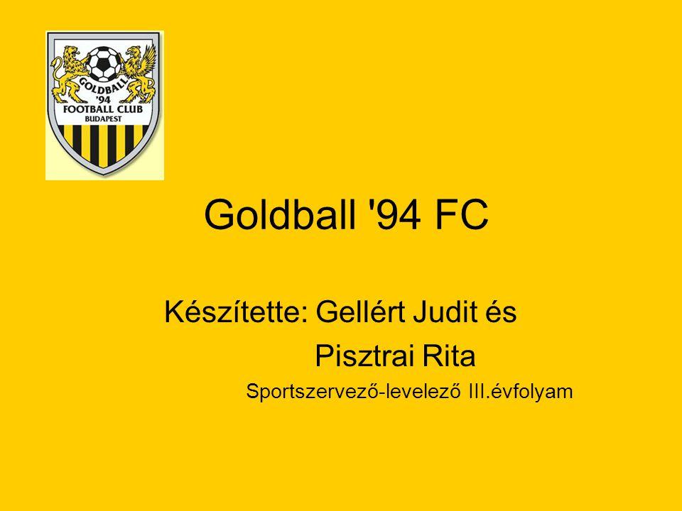 Goldball '94 FC Készítette: Gellért Judit és Pisztrai Rita Sportszervező-levelező III.évfolyam